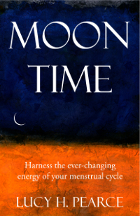 Moon Time: harness the ever-changing energy of your menstrual cycle by Lucy H. Pearce, Womancraft Publishing