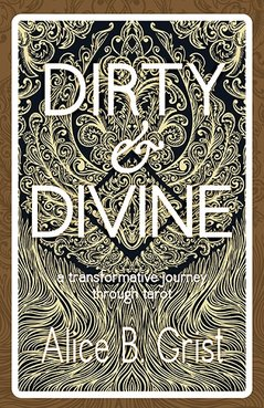 Dirty & Divine: a transformative journey through tarot by Alice B. Grist. Womancraft Publishing 2017